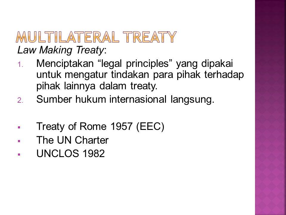 """Law Making Treaty: 1. Menciptakan """"legal principles"""" yang dipakai untuk mengatur tindakan para pihak terhadap pihak lainnya dalam treaty. 2. Sumber hu"""