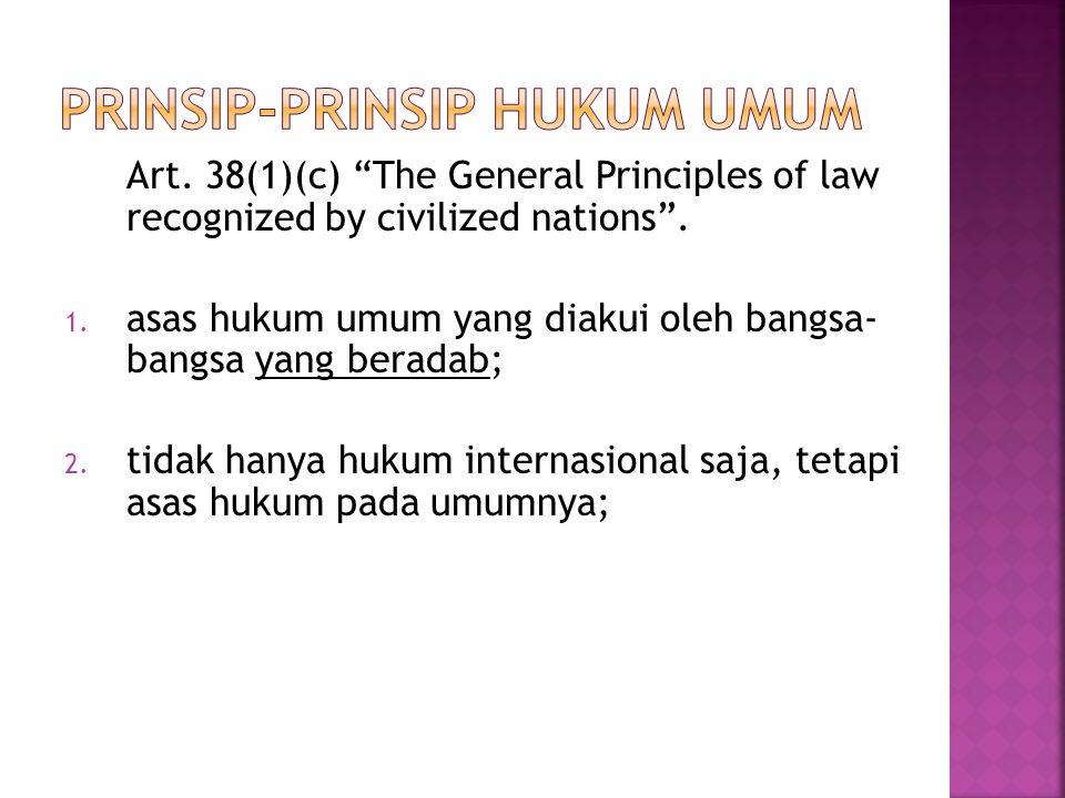 """Art. 38(1)(c) """"The General Principles of law recognized by civilized nations"""". 1. asas hukum umum yang diakui oleh bangsa- bangsa yang beradab; 2. tid"""