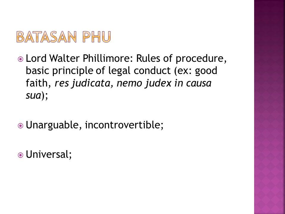  Lord Walter Phillimore: Rules of procedure, basic principle of legal conduct (ex: good faith, res judicata, nemo judex in causa sua);  Unarguable,