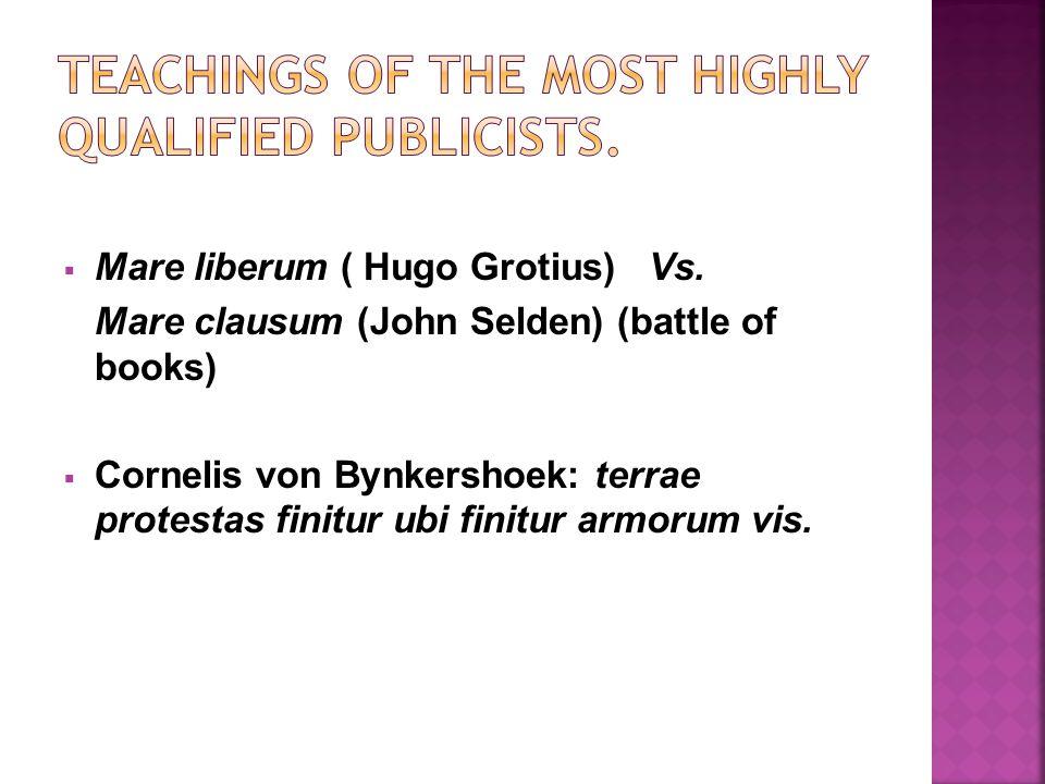  Mare liberum ( Hugo Grotius) Vs. Mare clausum (John Selden) (battle of books)  Cornelis von Bynkershoek: terrae protestas finitur ubi finitur armor