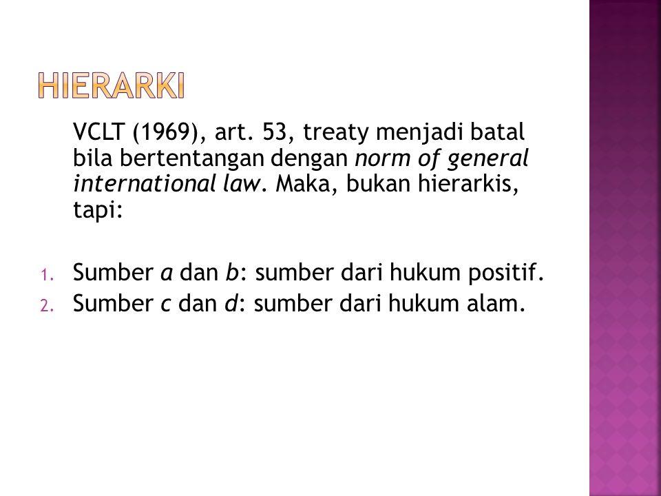 VCLT (1969), art. 53, treaty menjadi batal bila bertentangan dengan norm of general international law. Maka, bukan hierarkis, tapi: 1. Sumber a dan b: