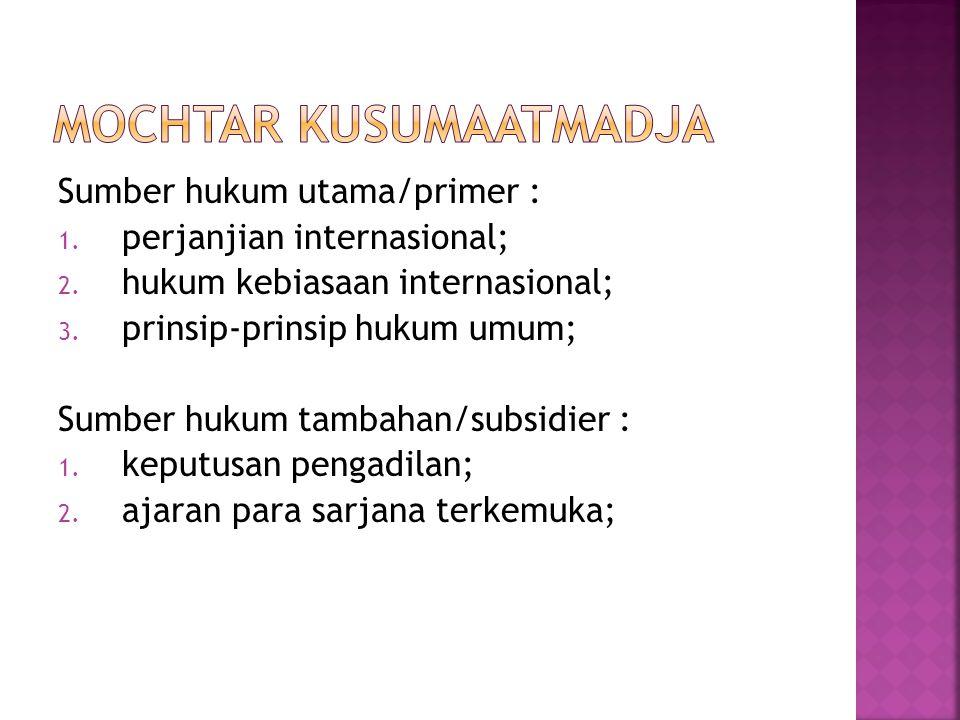 Sumber hukum utama/primer : 1. perjanjian internasional; 2. hukum kebiasaan internasional; 3. prinsip-prinsip hukum umum; Sumber hukum tambahan/subsid