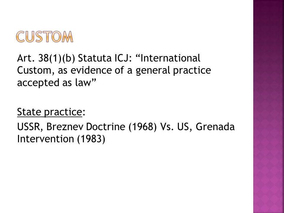 "Art. 38(1)(b) Statuta ICJ: ""International Custom, as evidence of a general practice accepted as law"" State practice: USSR, Breznev Doctrine (1968) Vs."