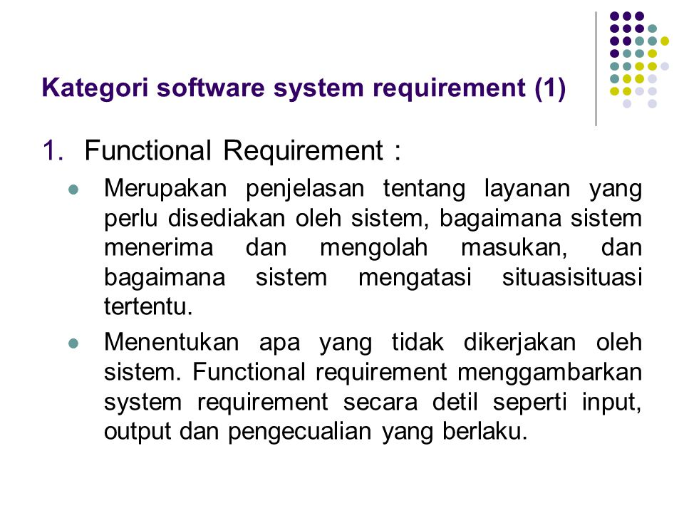 Kategori software system requirement (1) 1.Functional Requirement : Merupakan penjelasan tentang layanan yang perlu disediakan oleh sistem, bagaimana