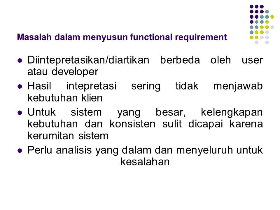 Masalah dalam menyusun functional requirement Diintepretasikan/diartikan berbeda oleh user atau developer Hasil intepretasi sering tidak menjawab kebu