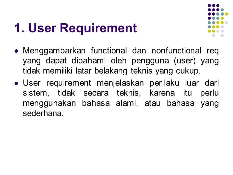 1. User Requirement Menggambarkan functional dan nonfunctional req yang dapat dipahami oleh pengguna (user) yang tidak memiliki latar belakang teknis