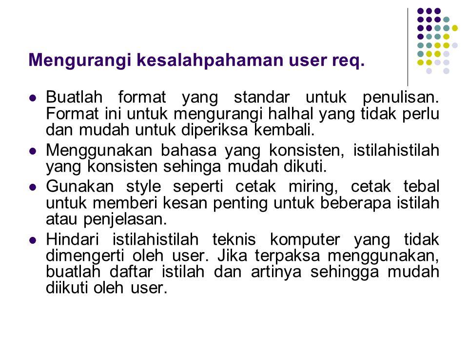 Mengurangi kesalahpahaman user req. Buatlah format yang standar untuk penulisan. Format ini untuk mengurangi halhal yang tidak perlu dan mudah untuk