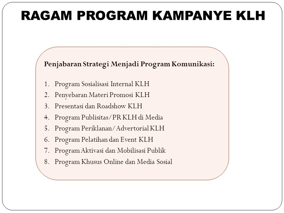 37 Penjabaran Strategi Menjadi Program Komunikasi: 1.Program Sosialisasi Internal KLH 2.Penyebaran Materi Promosi KLH 3.Presentasi dan Roadshow KLH 4.Program Publisitas/PR KLH di Media 5.Program Periklanan/Advertorial KLH 6.Program Pelatihan dan Event KLH 7.Program Aktivasi dan Mobilisasi Publik 8.Program Khusus Online dan Media Sosial RAGAM PROGRAM KAMPANYE KLH