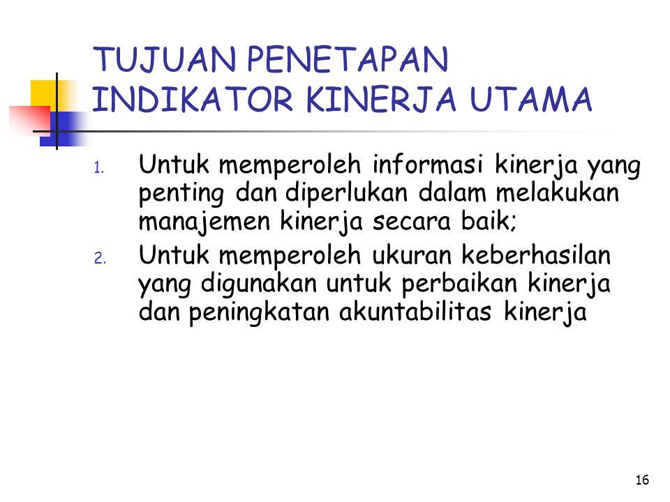 16 TUJUAN PENETAPAN INDIKATOR KINERJA UTAMA 1. Untuk memperoleh informasi kinerja yang penting dan diperlukan dalam melakukan manajemen kinerja secara