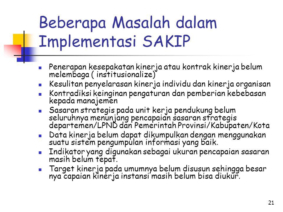 21 Beberapa Masalah dalam Implementasi SAKIP Penerapan kesepakatan kinerja atau kontrak kinerja belum melembaga ( institusionalize) Kesulitan penyelar