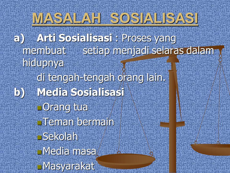 MASALAH SOSIALISASI a) Arti Sosialisasi : Proses yang membuat setiap menjadi selaras dalam hidupnya di tengah-tengah orang lain. b) Media Sosialisasi