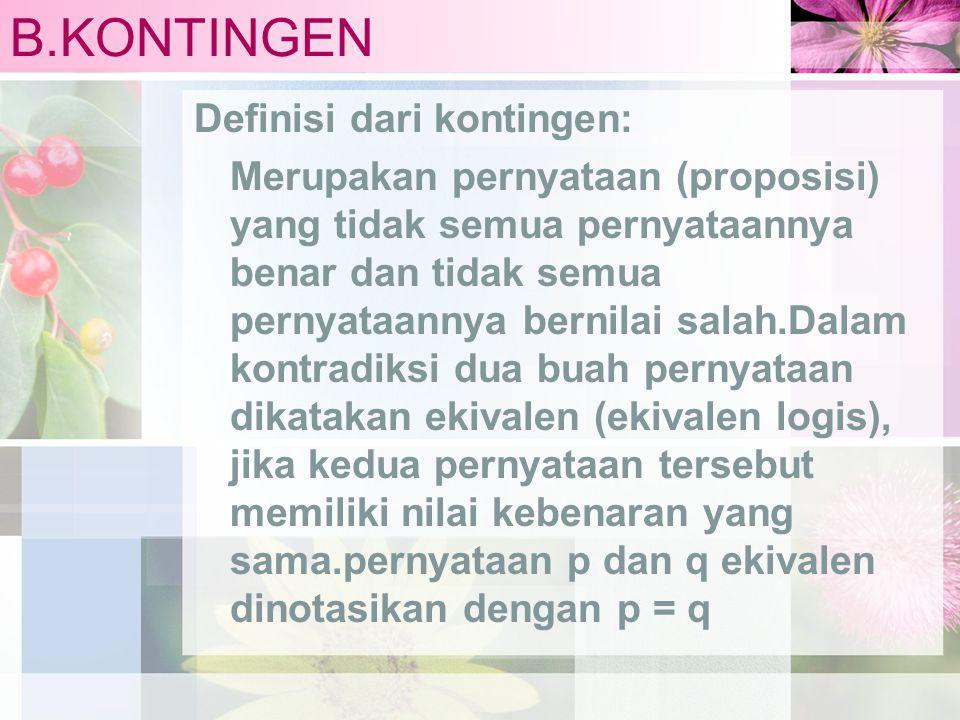 B.KONTINGEN Definisi dari kontingen: Merupakan pernyataan (proposisi) yang tidak semua pernyataannya benar dan tidak semua pernyataannya bernilai sala