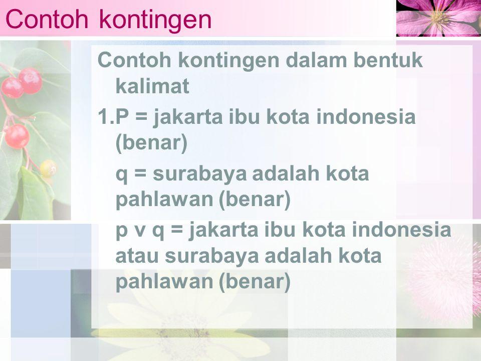 Contoh kontingen Contoh kontingen dalam bentuk kalimat 1.P = jakarta ibu kota indonesia (benar) q = surabaya adalah kota pahlawan (benar) p v q = jaka