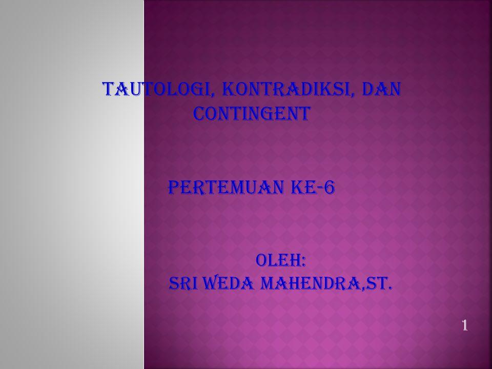 1 TAUTOLOGI, KONTRADIKSI, DAN CONTINGENT PERTEMUAN KE-6 OLEH: SRI WEDA MAHENDRA,ST.
