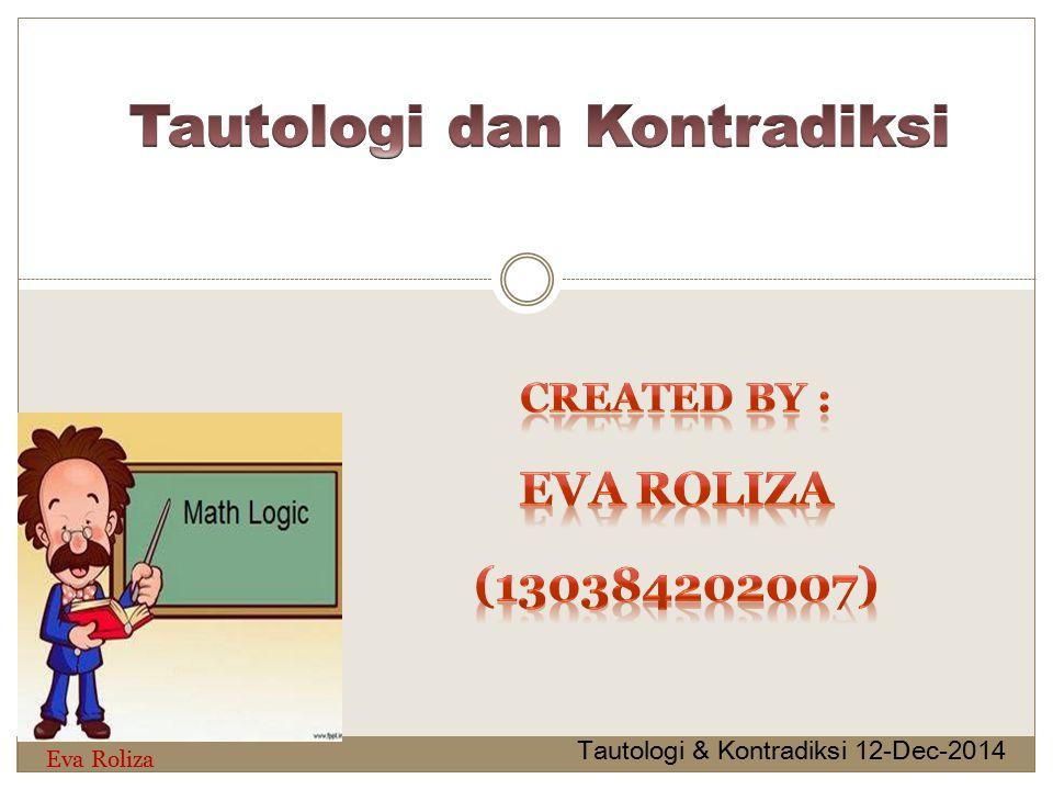 Suatu bentuk kalimat atau rumus yang selalu bernilai benar untuk semua nilai pernyataan komponennya dan disimbolkan dengan (B) Tautologi & Kontradiksi 12-Dec-2014 Eva Roliza