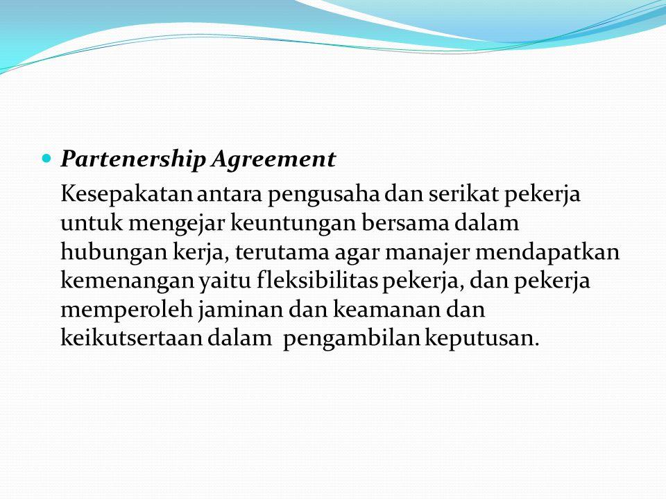 Partenership Agreement Kesepakatan antara pengusaha dan serikat pekerja untuk mengejar keuntungan bersama dalam hubungan kerja, terutama agar manajer mendapatkan kemenangan yaitu fleksibilitas pekerja, dan pekerja memperoleh jaminan dan keamanan dan keikutsertaan dalam pengambilan keputusan.