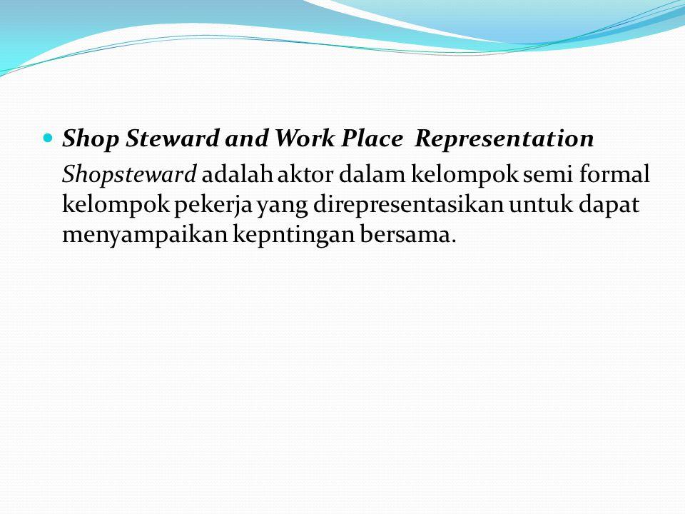 Shop Steward and Work Place Representation Shopsteward adalah aktor dalam kelompok semi formal kelompok pekerja yang direpresentasikan untuk dapat menyampaikan kepntingan bersama.