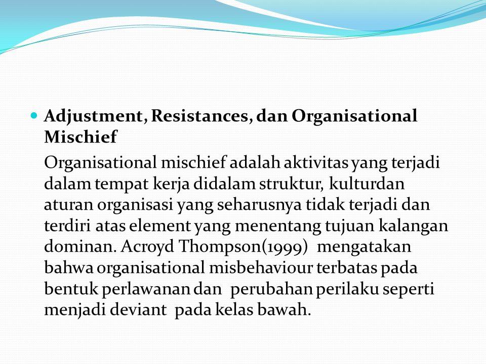 Adjustment, Resistances, dan Organisational Mischief Organisational mischief adalah aktivitas yang terjadi dalam tempat kerja didalam struktur, kulturdan aturan organisasi yang seharusnya tidak terjadi dan terdiri atas element yang menentang tujuan kalangan dominan.