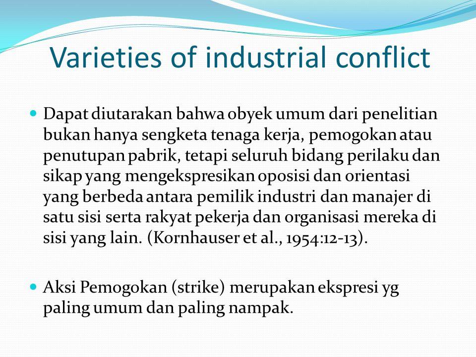 Varieties of industrial conflict Dapat diutarakan bahwa obyek umum dari penelitian bukan hanya sengketa tenaga kerja, pemogokan atau penutupan pabrik, tetapi seluruh bidang perilaku dan sikap yang mengekspresikan oposisi dan orientasi yang berbeda antara pemilik industri dan manajer di satu sisi serta rakyat pekerja dan organisasi mereka di sisi yang lain.