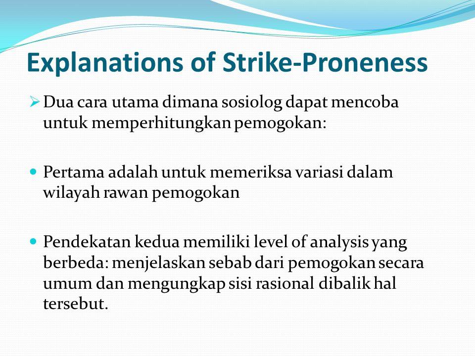 Explanations of Strike-Proneness  Dua cara utama dimana sosiolog dapat mencoba untuk memperhitungkan pemogokan: Pertama adalah untuk memeriksa variasi dalam wilayah rawan pemogokan Pendekatan kedua memiliki level of analysis yang berbeda: menjelaskan sebab dari pemogokan secara umum dan mengungkap sisi rasional dibalik hal tersebut.