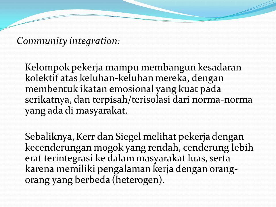 Community integration: Kelompok pekerja mampu membangun kesadaran kolektif atas keluhan-keluhan mereka, dengan membentuk ikatan emosional yang kuat pada serikatnya, dan terpisah/terisolasi dari norma-norma yang ada di masyarakat.