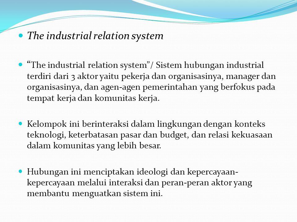 The industrial relation system The industrial relation system / Sistem hubungan industrial terdiri dari 3 aktor yaitu pekerja dan organisasinya, manager dan organisasinya, dan agen-agen pemerintahan yang berfokus pada tempat kerja dan komunitas kerja.