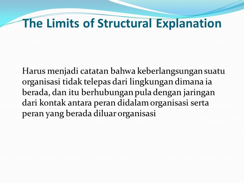 The Limits of Structural Explanation Harus menjadi catatan bahwa keberlangsungan suatu organisasi tidak telepas dari lingkungan dimana ia berada, dan itu berhubungan pula dengan jaringan dari kontak antara peran didalam organisasi serta peran yang berada diluar organisasi