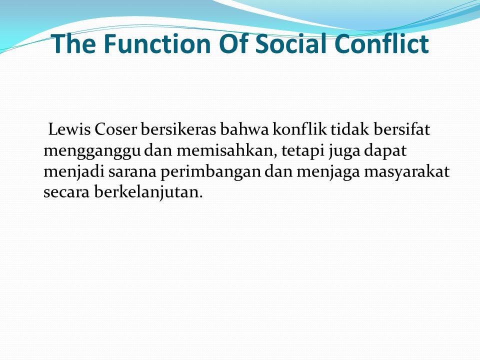 The Function Of Social Conflict Lewis Coser bersikeras bahwa konflik tidak bersifat mengganggu dan memisahkan, tetapi juga dapat menjadi sarana perimbangan dan menjaga masyarakat secara berkelanjutan.