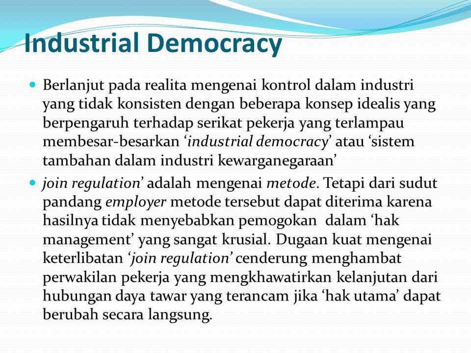 Industrial Democracy Berlanjut pada realita mengenai kontrol dalam industri yang tidak konsisten dengan beberapa konsep idealis yang berpengaruh terhadap serikat pekerja yang terlampau membesar-besarkan 'industrial democracy' atau 'sistem tambahan dalam industri kewarganegaraan' join regulation' adalah mengenai metode.