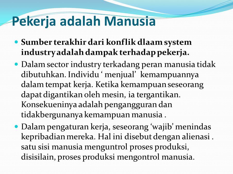 Pekerja adalah Manusia Sumber terakhir dari konflik dlaam system industry adalah dampak terhadap pekerja.