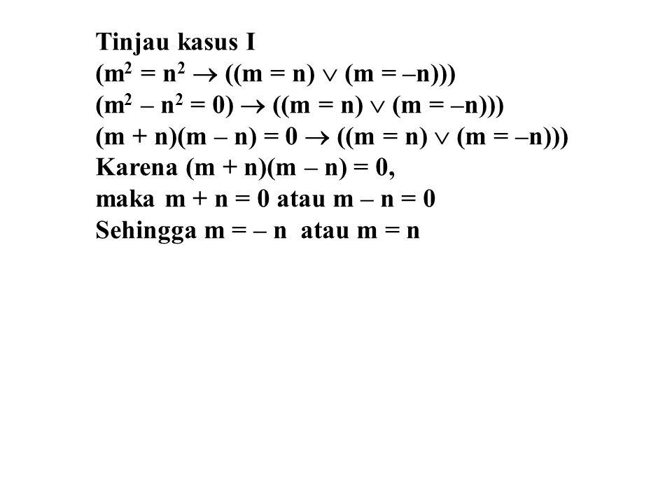 Tinjau kasus I (m 2 = n 2  ((m = n)  (m = –n))) (m 2 – n 2 = 0)  ((m = n)  (m = –n))) (m + n)(m – n) = 0  ((m = n)  (m = –n))) Karena (m + n)(m