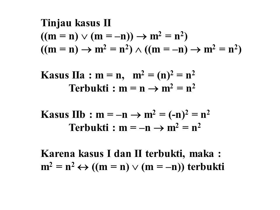 Tinjau kasus II ((m = n)  (m = –n))  m 2 = n 2 ) ((m = n)  m 2 = n 2 )  ((m = –n)  m 2 = n 2 ) Kasus IIa : m = n, m 2 = (n) 2 = n 2 Terbukti : m