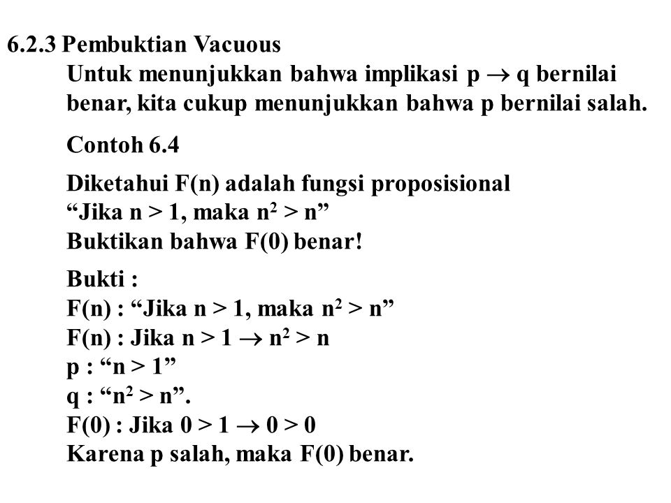 6.2.3 Pembuktian Vacuous Untuk menunjukkan bahwa implikasi p  q bernilai benar, kita cukup menunjukkan bahwa p bernilai salah. Contoh 6.4 Diketahui F