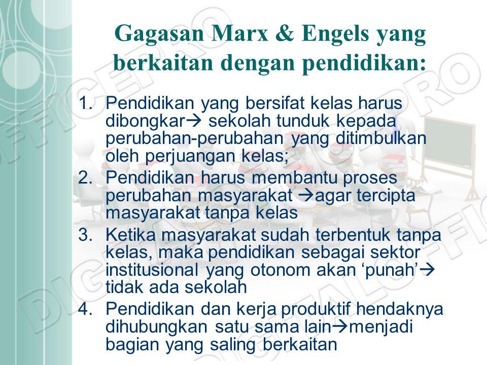 Gagasan Marx & Engels yang berkaitan dengan pendidikan: 1.Pendidikan yang bersifat kelas harus dibongkar  sekolah tunduk kepada perubahan-perubahan y