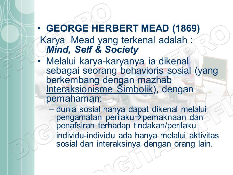 GEORGE HERBERT MEAD (1869) Karya Mead yang terkenal adalah : Mind, Self & Society Melalui karya-karyanya ia dikenal sebagai seorang behavioris sosial