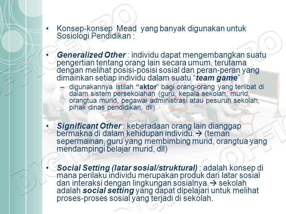 Konsep-konsep Mead yang banyak digunakan untuk Sosiologi Pendidikan : Generalized Other : individu dapat mengembangkan suatu pengertian tentang orang