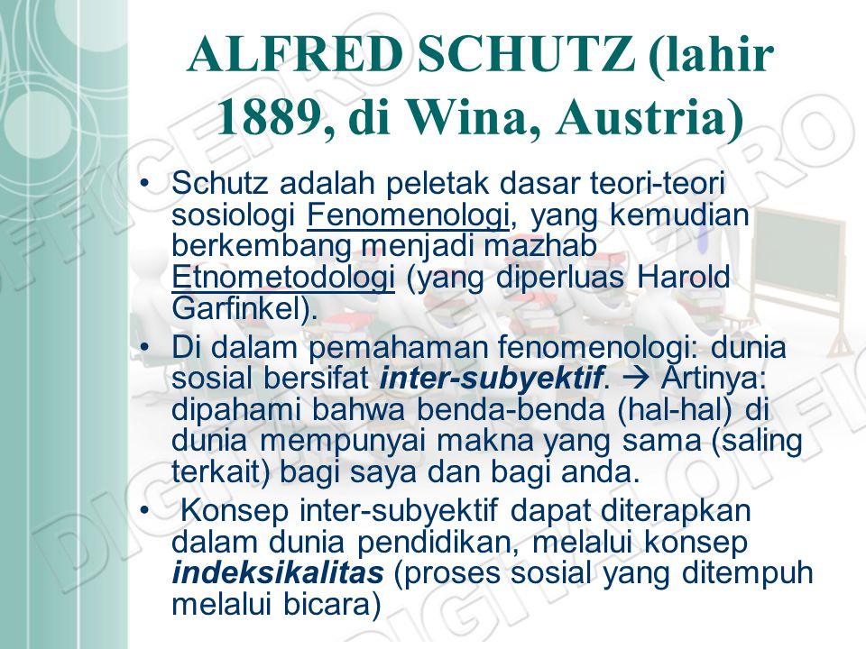 ALFRED SCHUTZ (lahir 1889, di Wina, Austria) Schutz adalah peletak dasar teori-teori sosiologi Fenomenologi, yang kemudian berkembang menjadi mazhab E