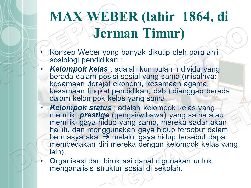 MAX WEBER (lahir 1864, di Jerman Timur) Konsep Weber yang banyak dikutip oleh para ahli sosiologi pendidikan : Kelompok kelas : adalah kumpulan indivi