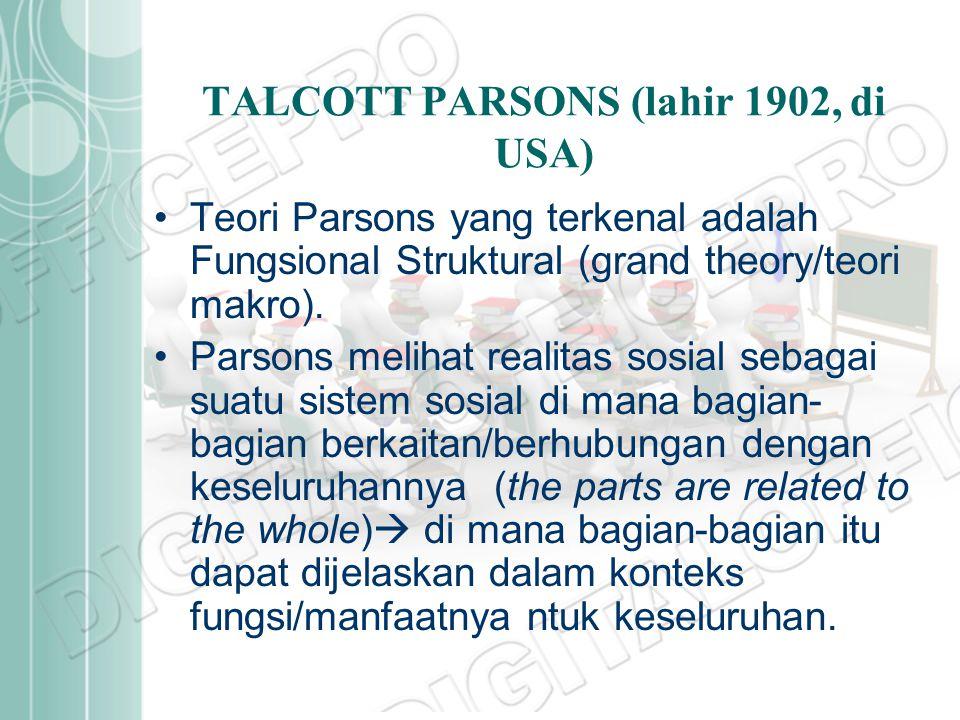 TALCOTT PARSONS (lahir 1902, di USA) Teori Parsons yang terkenal adalah Fungsional Struktural (grand theory/teori makro). Parsons melihat realitas sos