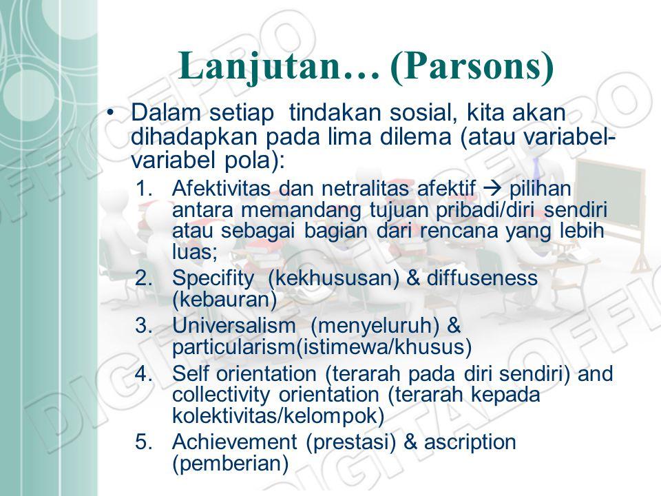 Lanjutan… (Parsons) Dalam setiap tindakan sosial, kita akan dihadapkan pada lima dilema (atau variabel- variabel pola): 1.Afektivitas dan netralitas a