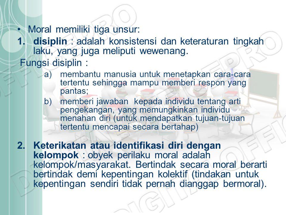 Moral memiliki tiga unsur: 1.disiplin : adalah konsistensi dan keteraturan tingkah laku, yang juga meliputi wewenang. Fungsi disiplin : a)membantu man