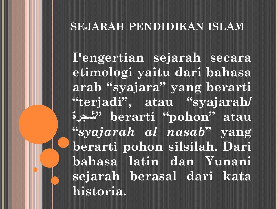 """SEJARAH PENDIDIKAN ISLAM Pengertian sejarah secara etimologi yaitu dari bahasa arab """"syajara"""" yang berarti """"terjadi"""", atau """"syajarah/ شجرة """" berarti """""""