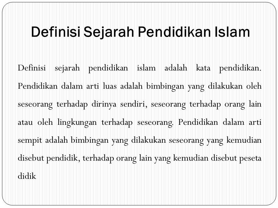 Definisi Sejarah Pendidikan Islam Definisi sejarah pendidikan islam adalah kata pendidikan. Pendidikan dalam arti luas adalah bimbingan yang dilakukan