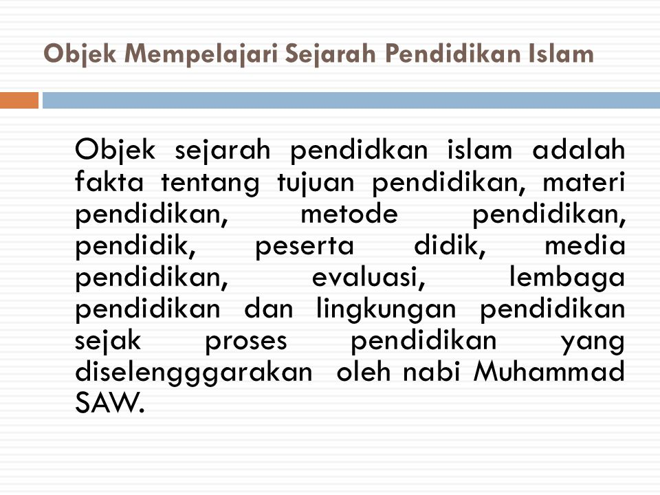 Objek Mempelajari Sejarah Pendidikan Islam Objek sejarah pendidkan islam adalah fakta tentang tujuan pendidikan, materi pendidikan, metode pendidikan,