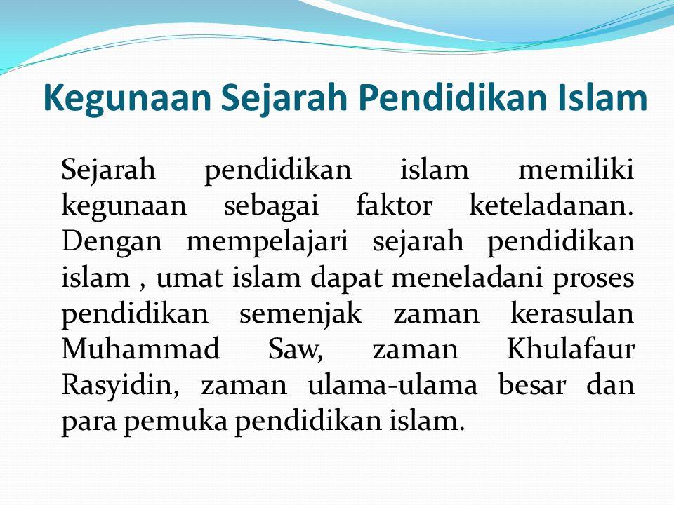 Kegunaan Sejarah Pendidikan Islam Sejarah pendidikan islam memiliki kegunaan sebagai faktor keteladanan. Dengan mempelajari sejarah pendidikan islam,