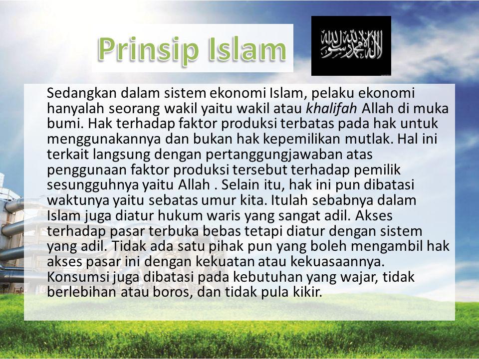 Sedangkan dalam sistem ekonomi Islam, pelaku ekonomi hanyalah seorang wakil yaitu wakil atau khalifah Allah di muka bumi. Hak terhadap faktor produksi