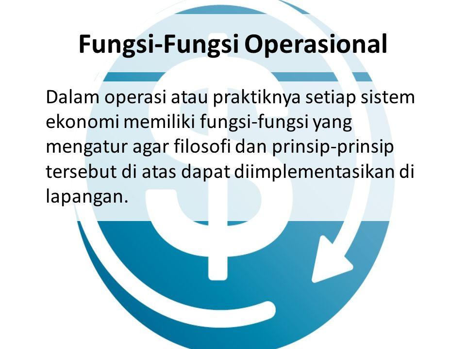 Fungsi-Fungsi Operasional Dalam operasi atau praktiknya setiap sistem ekonomi memiliki fungsi-fungsi yang mengatur agar filosofi dan prinsip-prinsip t