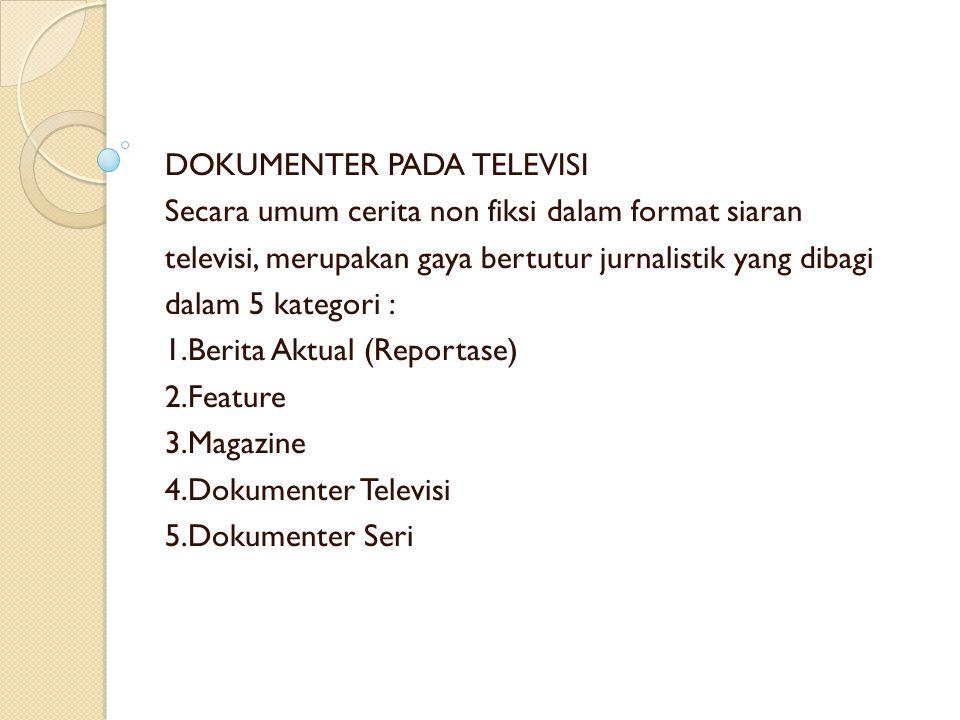 DOKUMENTER PADA TELEVISI Secara umum cerita non fiksi dalam format siaran televisi, merupakan gaya bertutur jurnalistik yang dibagi dalam 5 kategori : 1.Berita Aktual (Reportase) 2.Feature 3.Magazine 4.Dokumenter Televisi 5.Dokumenter Seri