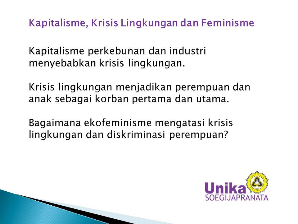 Kapitalisme, Krisis Lingkungan dan Feminisme Kapitalisme perkebunan dan industri menyebabkan krisis lingkungan. Krisis lingkungan menjadikan perempuan