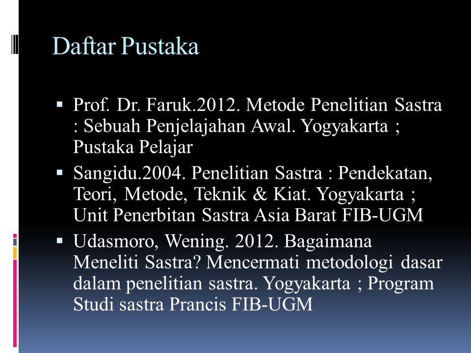Daftar Pustaka  Prof. Dr. Faruk.2012. Metode Penelitian Sastra : Sebuah Penjelajahan Awal. Yogyakarta ; Pustaka Pelajar  Sangidu.2004. Penelitian Sa